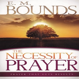 E.M Bounds - The Necessity of Prayer